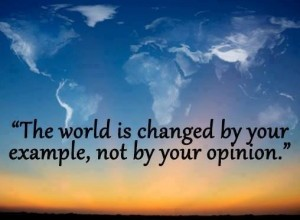 The-world-is-changed-by-your-example-not-by-your-opinion-300x300